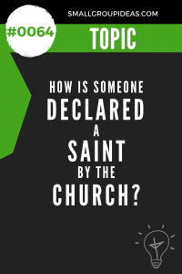 Small Group Idea - How is Someone Declared a Saint by the Church?
